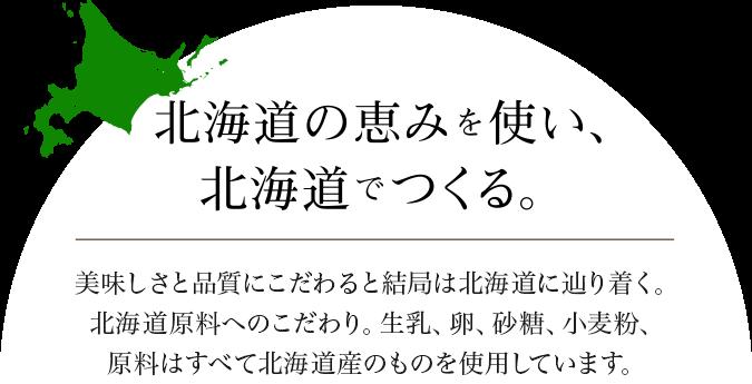 北海道の恵みを使い、北海道でつくる。美味しさと品質にこだわると結局は北海道にたどり着く。北海道原料へのこだわり。生乳、卵、砂糖、小麦粉、原料はすべて北海道産のものを使用しています。